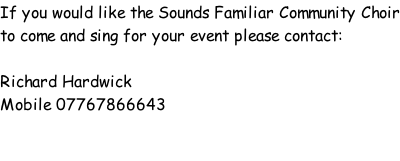 If you would like the Sounds Familiar Community Choir to come and sing for your event please contact:  Richard Hardwick Mobile 07767866643